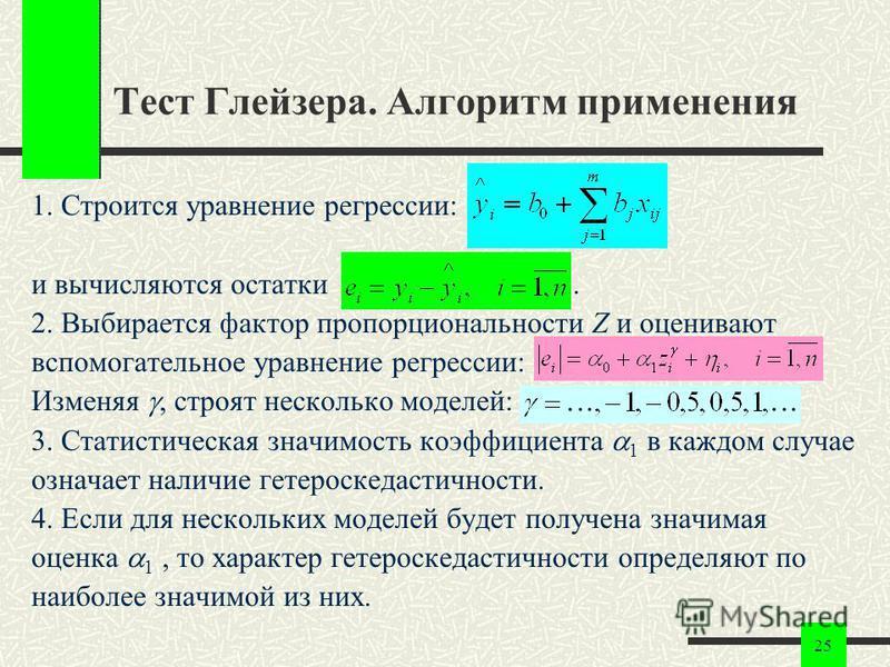 25 Тест Глейзера. Алгоритм применения 1. Строится уравнение регрессии: и вычисляются остатки. 2. Выбирается фактор пропорциональности Z и оценивают вспомогательное уравнение регрессии: Изменяя, строят несколько моделей: 3. Статистическая значимость к