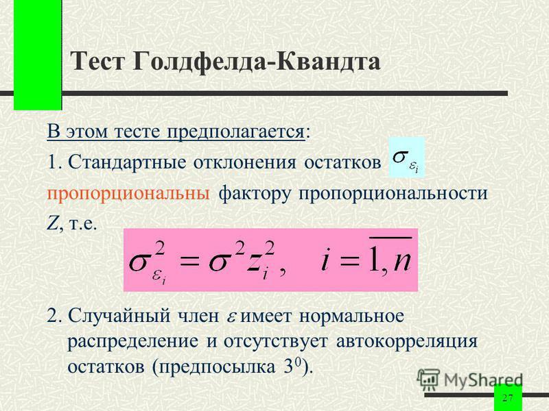 27 Тест Голдфелда-Квандта В этом тесте предполагается: 1. Стандартные отклонения остатков пропорциональны фактору пропорциональности Z, т.е. 2. Случайный член имеет нормальное распределение и отсутствует автокорреляция остатков (предпосылка 3 0 ).