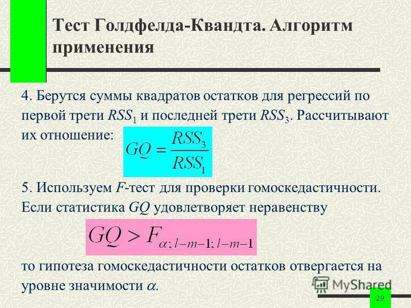29 Тест Голдфелда-Квандта. Алгоритм применения 4. Берутся суммы квадратов остатков для регрессий по первой трети RSS 1 и последней трети RSS 3. Рассчитывают их отношение: 5. Используем F-тест для проверки гомоскедастичности. Если статистика GQ удовле