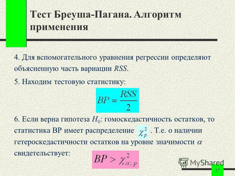 37 Тест Бреуша-Пагана. Алгоритм применения 4. Для вспомогательного уравнения регрессии определяют объясненную часть вариации RSS. 5. Находим тестовую статистику: 6. Если верна гипотеза H 0 : гомоскедастичность остатков, то статистика BP имеет распред
