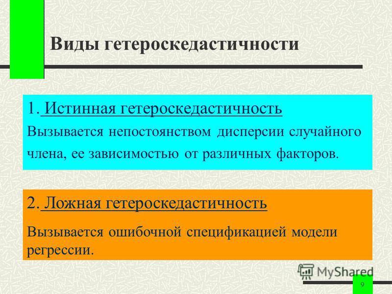 9 Виды гетероскедастичности 1. Истинная гетероскедастичность Вызывается непостоянством дисперсии случайного члена, ее зависимостью от различных факторов. 2. Ложная гетероскедастичность Вызывается ошибочной спецификацией модели регрессии.