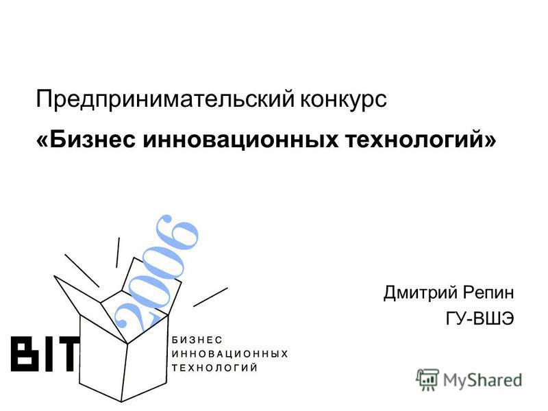 Предпринимательский конкурс «Бизнес инновационных технологий» Дмитрий Репин ГУ-ВШЭ