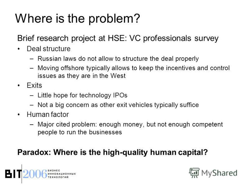 Where is the problem? Brief research project at HSE: VC professionals survey Deal structure –Russian laws do not allow to structure the deal properly –Moving offshore typically allows to keep the incentives and control issues as they are in the West