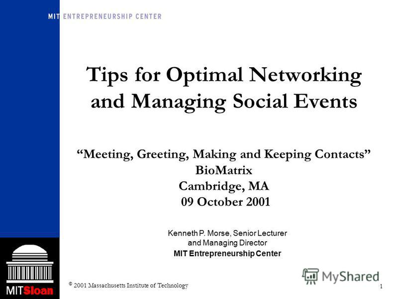 1 © 2001 Massachusetts Institute of Technology Tips for Optimal Networking and Managing Social Events Meeting, Greeting, Making and Keeping Contacts BioMatrix Cambridge, MA 09 October 2001 Kenneth P. Morse, Senior Lecturer and Managing Director MIT E