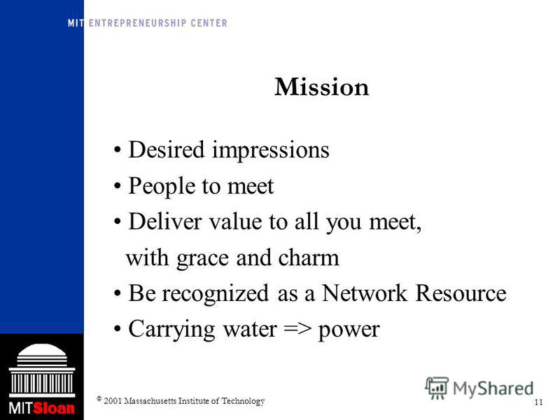 11 © 2001 Massachusetts Institute of Technology Mission Desired impressions People to meet Deliver value to all you meet, with grace and charm Be recognized as a Network Resource Carrying water => power