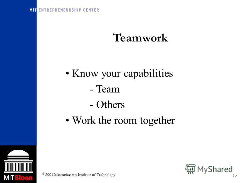 13 © 2001 Massachusetts Institute of Technology Teamwork Know your capabilities - Team - Others Work the room together