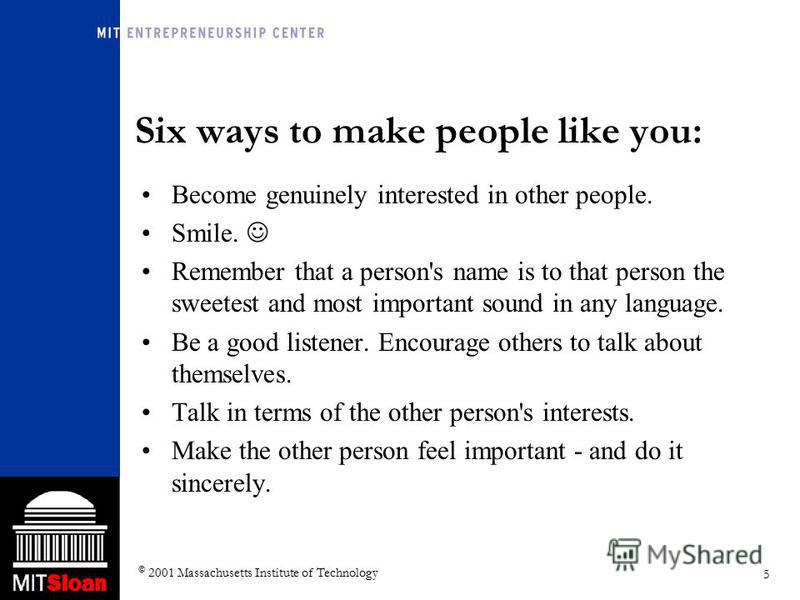 5 © 2001 Massachusetts Institute of Technology Six ways to make people like you: Become genuinely interested in other people. Smile. Remember that a person's name is to that person the sweetest and most important sound in any language. Be a good list