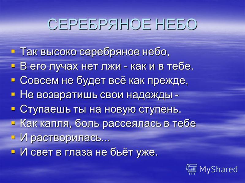 СЕРЕБРЯНОЕ НЕБО Так высоко серебряное небо, Так высоко серебряное небо, В его лучах нет лжи - как и в тебе. В его лучах нет лжи - как и в тебе. Совсем не будет всё как прежде, Совсем не будет всё как прежде, Не возвратишь свои надежды - Не возвратишь