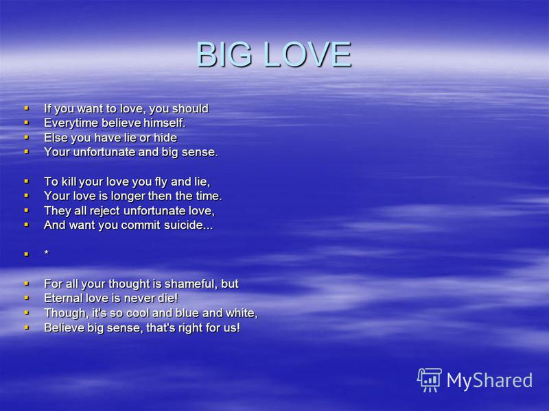 BIG LOVE If you want to love, you should If you want to love, you should Everytime believe himself. Everytime believe himself. Else you have lie or hide Else you have lie or hide Your unfortunate and big sense. Your unfortunate and big sense. To kill