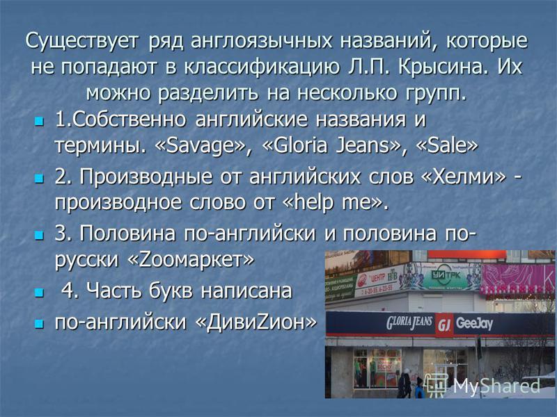Существует ряд англоязычных названий, которые не попадают в классификацию Л.П. Крысина. Их можно разделить на несколько групп. 1. Собственно английские названия и термины. «Savage», «Gloria Jeans», «Sale» 1. Собственно английские названия и термины.