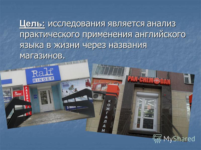 Цель: исследования является анализ практического применения английского языка в жизни через названия магазинов. Цель: исследования является анализ практического применения английского языка в жизни через названия магазинов.