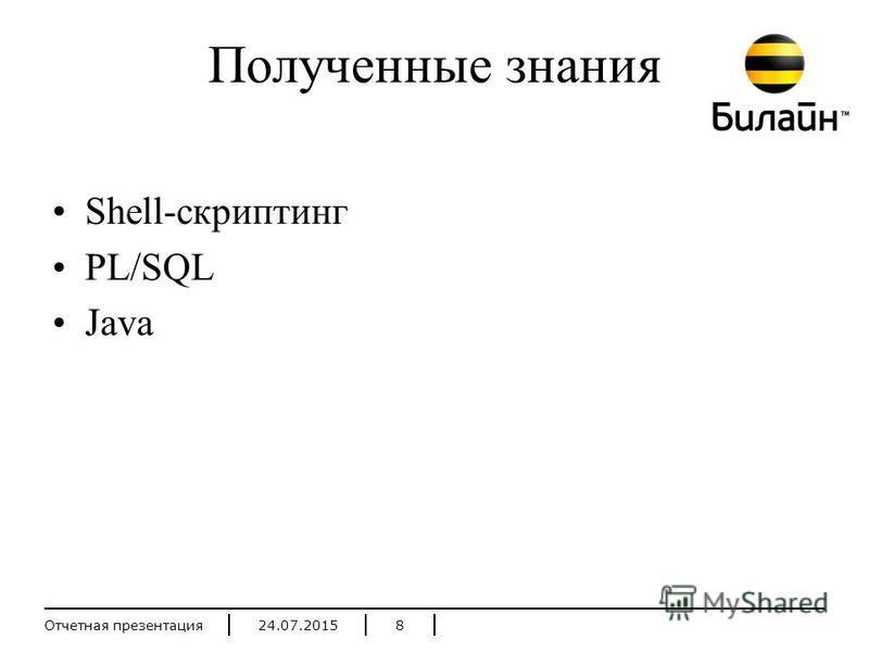 24.07.2015Отчетная презентация 8 Полученные знания Shell-скриптинг PL/SQL Java