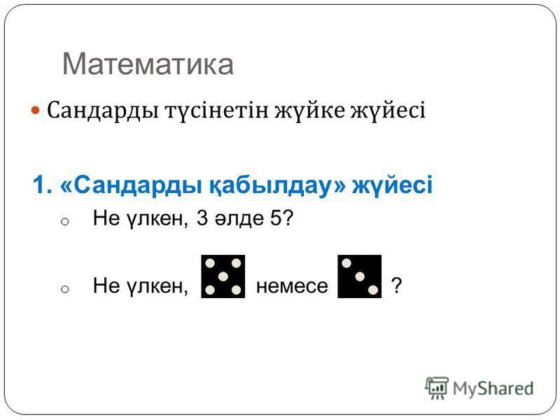 Математика Сандарды түсінетін жүйке жүйесі 1. «Сандарды қабылдау» жүйесі o Не үлкен, 3 әлде 5? o Не үлкен, немесе ?