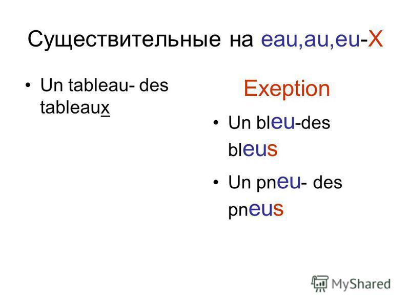 Существительные на eau,au,eu-X Un tableau- des tableaux Exeption Un bl eu -des bl eus Un pn eu - des pn eus