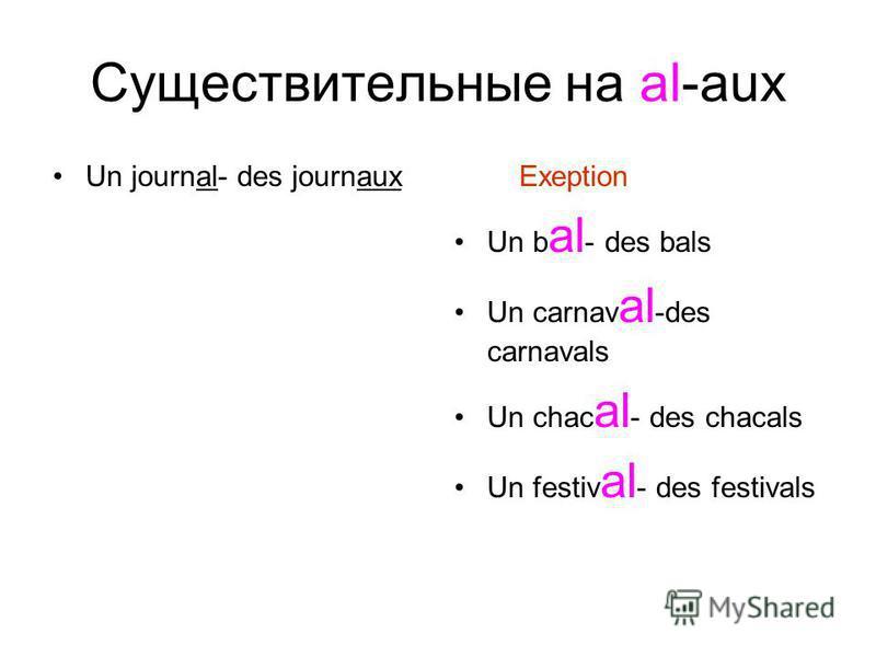 Существительные на al-aux Un journal- des journaux Exeption Un b al - des bals Un carnav al -des carnavals Un chac al - des chacals Un festiv al - des festivals