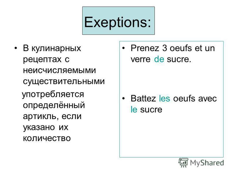 Exeptions: В кулинарных рецептах с неисчисляемыми существительными употребляется определённый артикль, если указано их количество Prenez 3 oeufs et un verre de sucre. Battez les oeufs avec le sucre