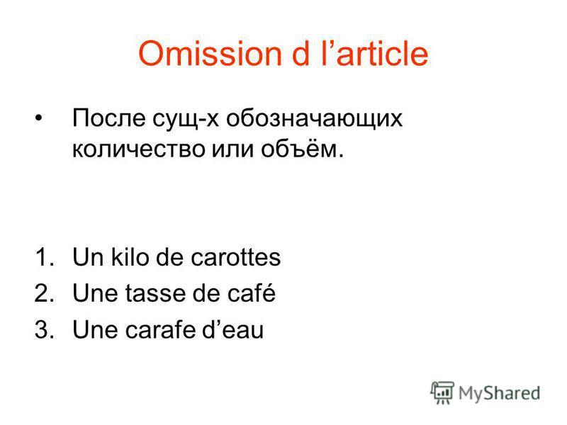 Omission d larticle После сущ-х обозначающих количество или объём. 1. Un kilo de carottes 2. Une tasse de café 3. Une carafe deau