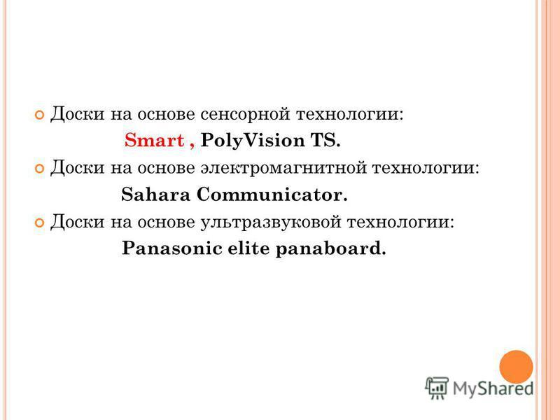Доски на основе сенсорной технологии: Smart, PolyVision TS. Доски на основе электромагнитной технологии: Sahara Communicator. Доски на основе ультразвуковой технологии: Panasonic elite panaboard.