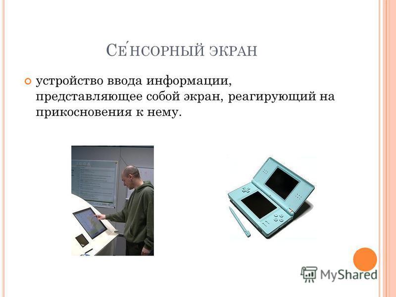 С ЕНСОРНЫЙ ЭКРАН устройство ввода информации, представляющее собой экран, реагирующий на прикосновения к нему.