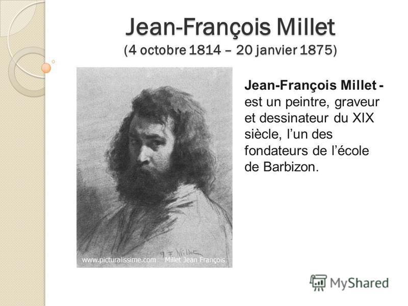 Jean-François Millet (4 octobre 1814 – 20 janvier 1875) Jean-François Millet - est un peintre, graveur et dessinateur du XIX siècle, lun des fondateurs de lécole de Barbizon.