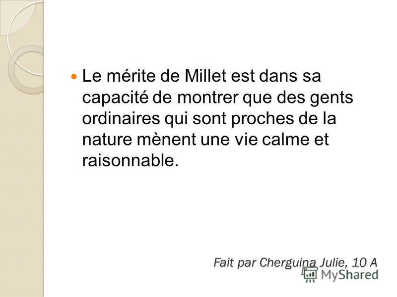 Fait par Cherguina Julie, 10 A Le mérite de Millet est dans sa capacité de montrer que des gents ordinaires qui sont proches de la nature mènent une vie calme et raisonnable.