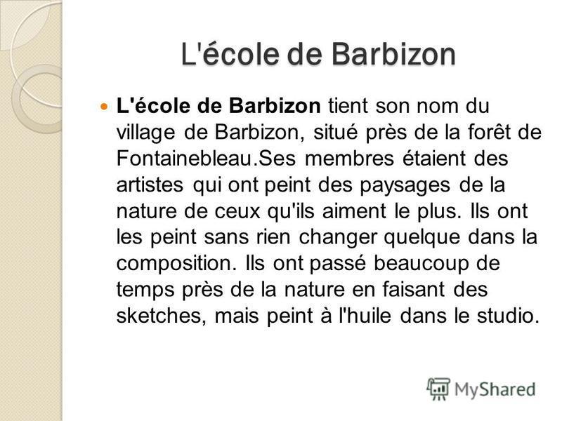 L'école de Barbizon L'école de Barbizon tient son nom du village de Barbizon, situé près de la forêt de Fontainebleau.Ses membres étaient des artistes qui ont peint des paysages de la nature de ceux qu'ils aiment le plus. Ils ont les peint sans rien