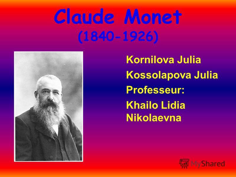 Claude Monet (1840-1926) Kornilova Julia Kossolapova Julia Professeur: Khailo Lidia Nikolaevna