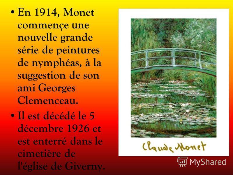 En 1914, Monet commençe une nouvelle grande série de peintures de nymphéas, à la suggestion de son ami Georges Clemenceau. Il est décédé le 5 décembre 1926 et est enterré dans le cimetière de l'église de Giverny.