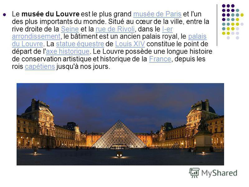 Le musée du Louvre est le plus grand musée de Paris et l'un des plus importants du monde. Situé au cœur de la ville, entre la rive droite de la Seine et la rue de Rivoli, dans le I-er arrondissement, le bâtiment est un ancien palais royal, le palais