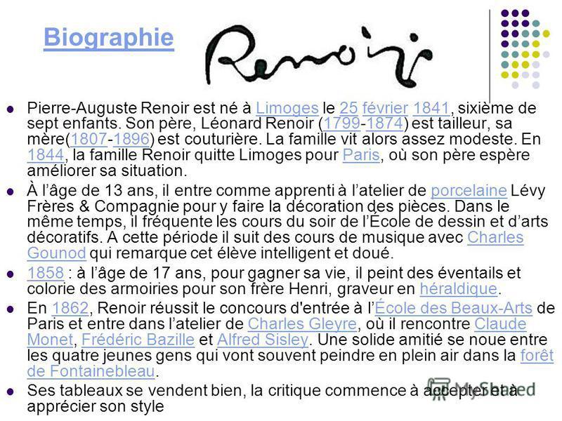 Pierre-Auguste Renoir est né à Limoges le 25 février 1841, sixième de sept enfants. Son père, Léonard Renoir (1799-1874) est tailleur, sa mère(1807-1896) est couturière. La famille vit alors assez modeste. En 1844, la famille Renoir quitte Limoges po
