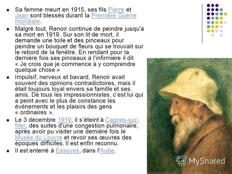Sa femme meurt en 1915, ses fils Pierre et Jean sont blessés durant la Première Guerre mondiale.Pierre JeanPremière Guerre mondiale Malgré tout, Renoir continue de peindre jusqu'à sa mort en 1919. Sur son lit de mort, il demande une toile et des pinc