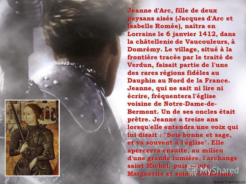Jeanne d'Arc, fille de deux paysans aisés (Jacques d'Arc et Isabelle Romée), naîtra en Lorraine le 6 janvier 1412, dans la châtellenie de Vaucouleurs, à Domrémy. Le village, situé à la frontière tracée par le traité de Verdun, faisait partie de l'une