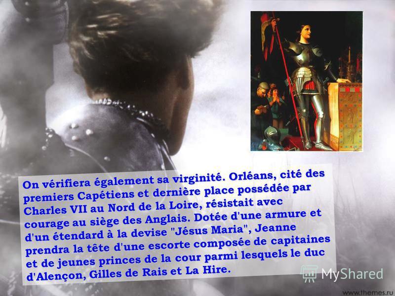 On vérifiera également sa virginité. Orléans, cité des premiers Capétiens et dernière place possédée par Charles VII au Nord de la Loire, résistait avec courage au siège des Anglais. Dotée d'une armure et d'un étendard à la devise