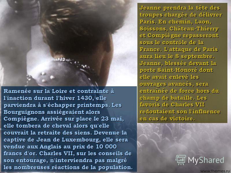 Jeanne prendra la tête des troupes chargée de délivrer Paris. En chemin, Laon, Soissons, Château-Thierry et Compiègne repasseront sous le contrôle de la France. L'attaque de Paris aura lieu le 8 septembre. Jeanne, blessée devant la porte Saint-Honoré