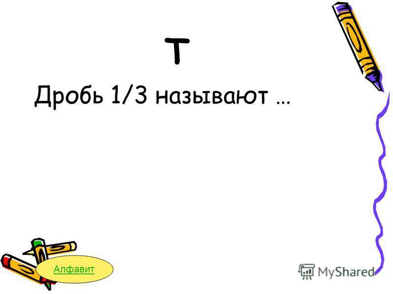 Т Дробь 1/3 называют … Алфавит