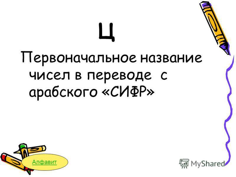 Ц Первоначальное название чисел в переводе с арабского «СИФР» Алфавит