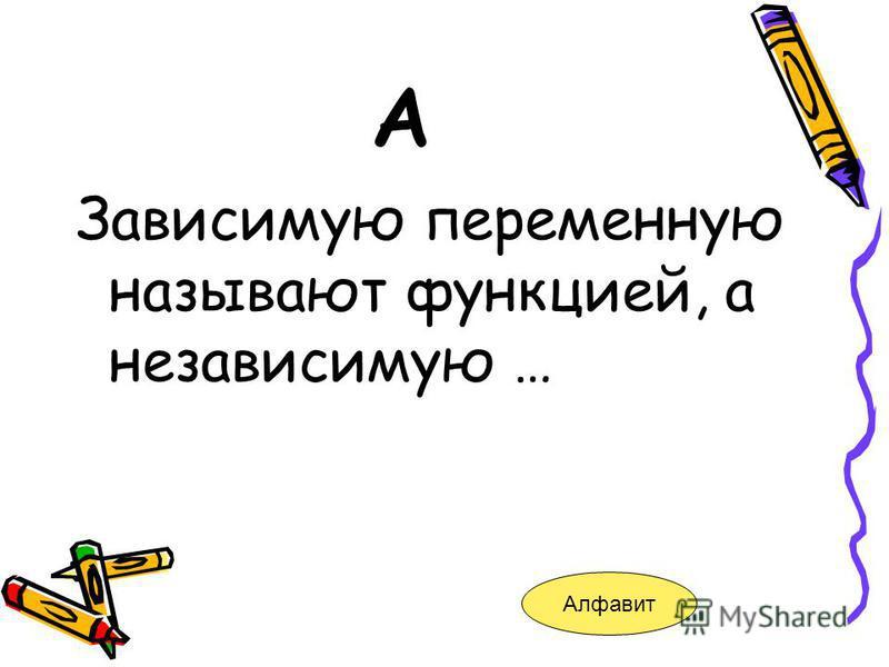 А Зависимую переменную называют функцией, а независимую … Алфавит