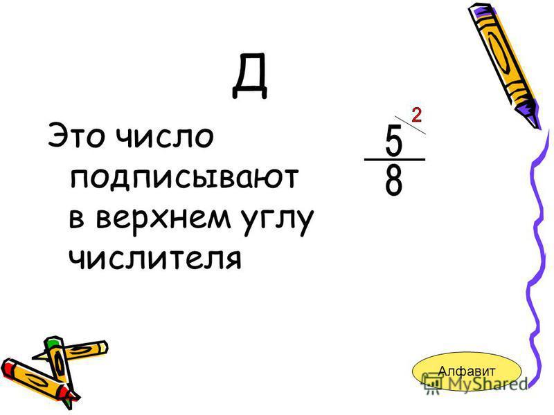 Д Это число подписывают в верхнем углу числителя Алфавит