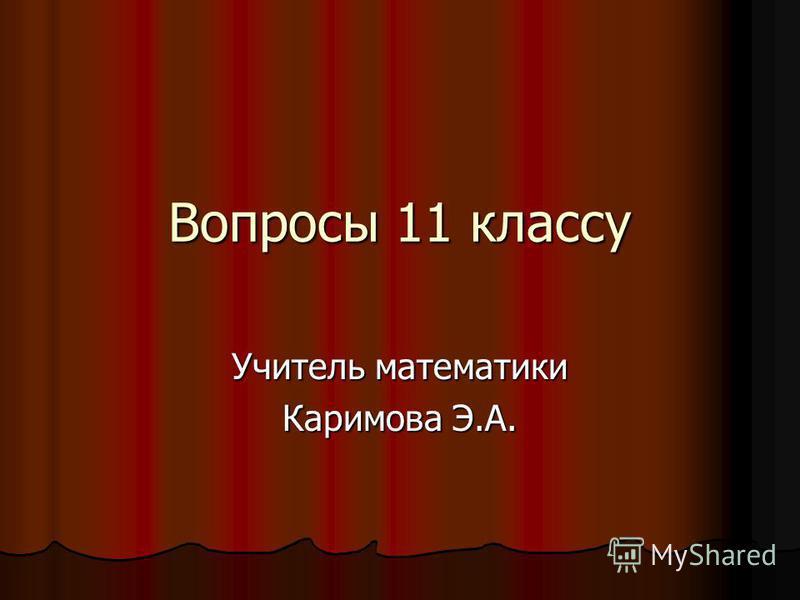 Вопросы 11 классу Учитель математики Каримова Э.А.