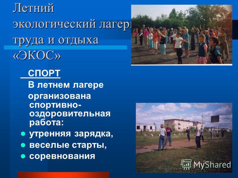 Летний экологический лагерь труда и отдыха «ЭКОС» СПОРТ В летнем лагере организована спортивно- оздоровительная работа: утренняя зарядка, веселые старты, соревнования