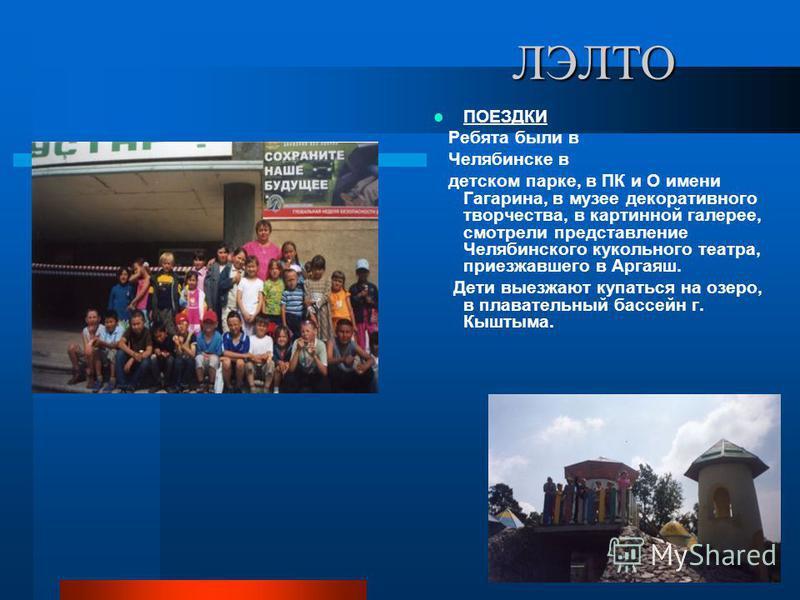 ЛЭЛТО ПОЕЗДКИ Ребята были в Челябинске в детском парке, в ПК и О имени Гагарина, в музее декоративного творчества, в картинной галерее, смотрели представление Челябинского кукольного театра, приезжавшего в Аргаяш. Дети выезжают купаться на озеро, в п