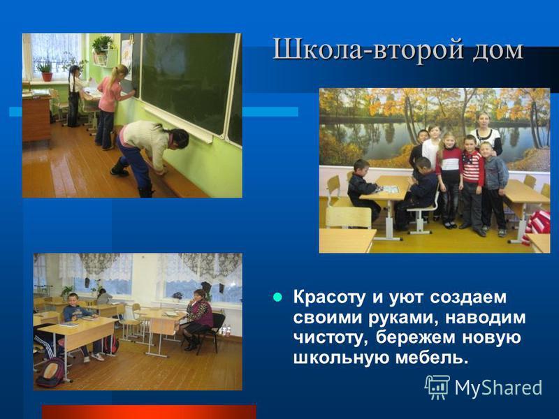 Школа-второй дом Красоту и уют создаем своими руками, наводим чистоту, бережем новую школьную мебель.