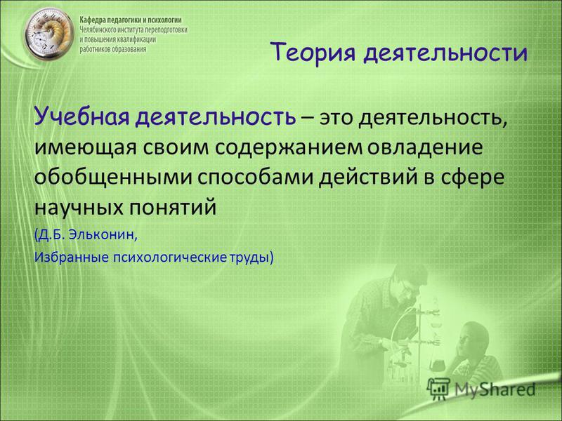 Теория деятельности Учебная деятельность – это деятельность, имеющая своим содержанием овладение обобщенными способами действий в сфере научных понятий (Д.Б. Эльконин, Избранные психологические труды)