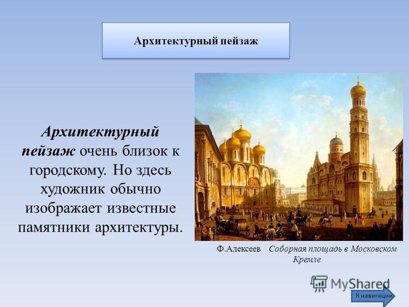 Архитектурный пейзаж Ф.Алексеев Соборная площадь в Московском Кремле Архитектурный пейзаж очень близок к городскому. Но здесь художник обычно изображает известные памятники архитектуры. К навигации