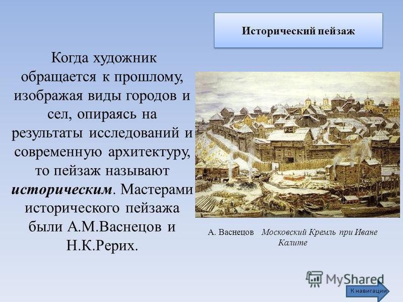 Исторический пейзаж А. Васнецов Московский Кремль при Иване Калите Когда художник обращается к прошлому, изображая виды городов и сел, опираясь на результаты исследований и современную архитектуру, то пейзаж называют историческим. Мастерами историчес