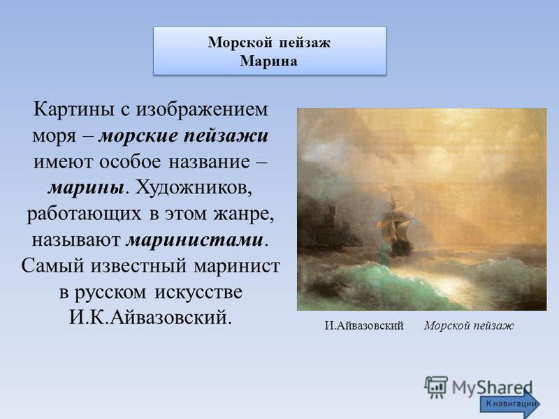 Морской пейзаж Марина Морской пейзаж Марина И.Айвазовский Морской пейзаж Картины с изображением моря – морские пейзажи имеют особое название – марины. Художников, работающих в этом жанре, называют маринистами. Самый известный маринист в русском искус