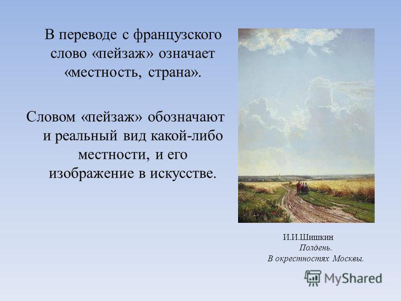 В переводе с французского слово «пейзаж» означает «местность, страна». Словом «пейзаж» обозначают и реальный вид какой-либо местности, и его изображение в искусстве. И.И.Шишкин Полдень. В окрестностях Москвы.