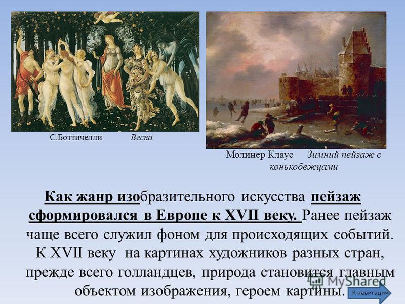 Как жанр изобразительного искусства пейзаж сформировался в Европе к ХVII веку. Ранее пейзаж чаще всего служил фоном для происходящих событий. К ХVII веку на картинах художников разных стран, прежде всего голландцев, природа становится главным объекто