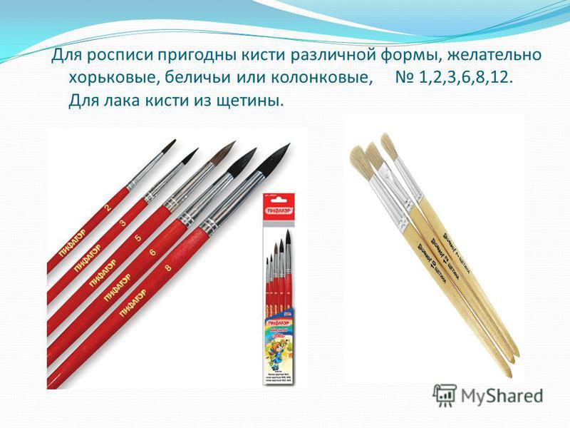 Для росписи пригодны кисти различной формы, желательно хорьковые, беличьи или колонковые, 1,2,3,6,8,12. Для лака кисти из щетины.