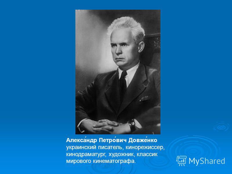 Алекса́ндр Петро́вич Довже́нко украинский писатель, кинорежиссер, кинодраматург, художник, классик мирового кинематографа.